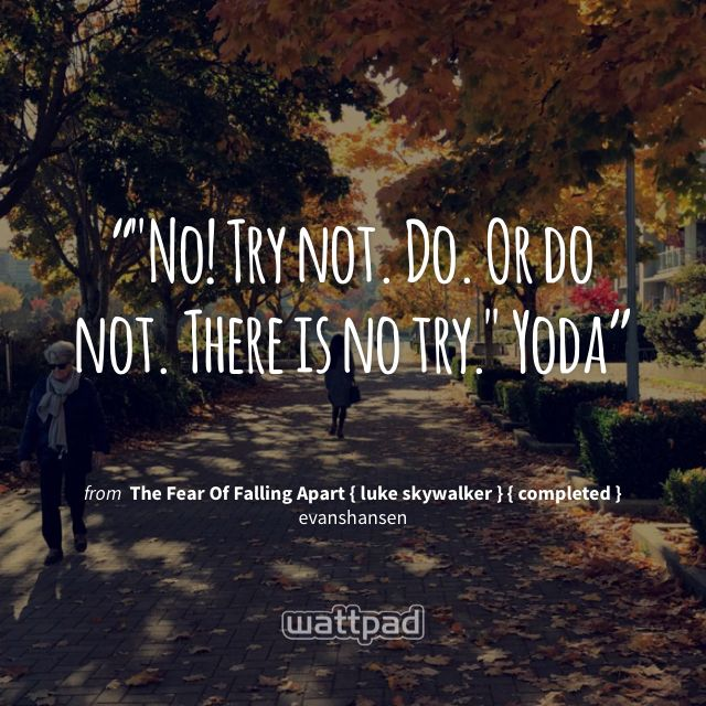 """""""""""No! Try not. Do. Or do not. There is no try."""" Yoda"""" - from The Fear Of Falling Apart { luke skywalker } { completed } (on Wattpad) https://www.wattpad.com/211854449?utm_source=ios&utm_medium=pinterest&utm_content=share_quote&wp_page=quote&wp_uname=-fandoms101-&wp_originator=brcodpTrTAD3Mxp3ASuB1WgYWhoMPZ0DTKyHp8YBe92cswsbSP0KDtyWmcRpfmW6fIoO4RUEB%2BhHcRtxI57IwFWBdtBSyZeiPyhnfC6eiZeJtlGiFNnE4b3iXpGsKYEc #quote #wattpad"""