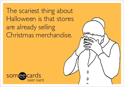 The scariest thing about Halloween is that stores are already selling Christmas merchandise.
