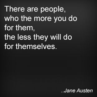 There are people, who the more you do for them, the less they will do for themselves. Jane Austen