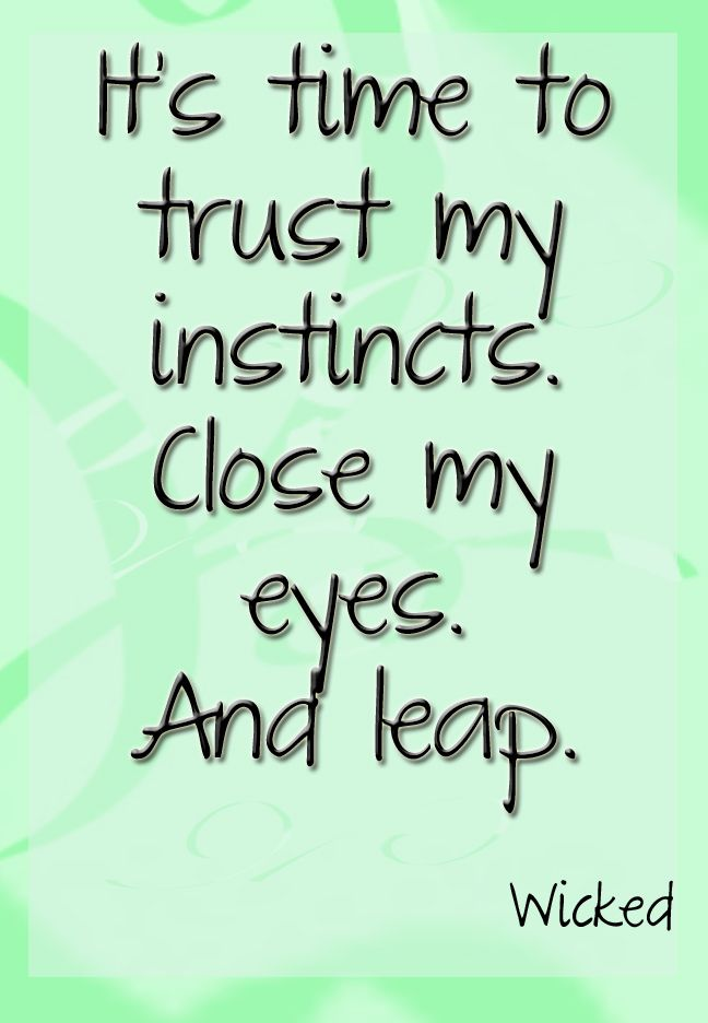 It's time to trust my instincts, close my eyes, and leap!  #Wicked #Theatre #Quote
