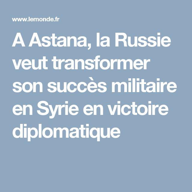 A Astana, la Russie veut transformer son succès militaire en Syrie en victoire diplomatique