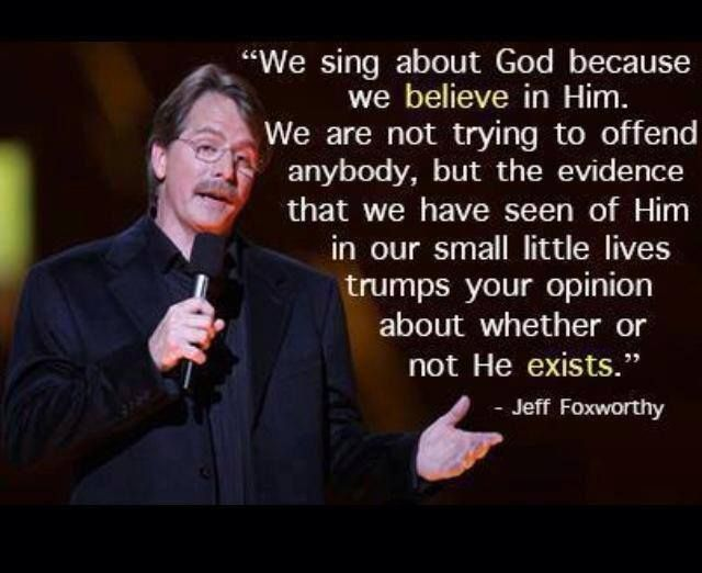 "We sing about God because we believe in Him. We are not trying to offend anybody, but the evidence that we have seen of Him in our small little lives trumps your opinion about whether or not He exists."" ~ Jeff Foxworthy ----- - - - Amen! Amen! Amen!"