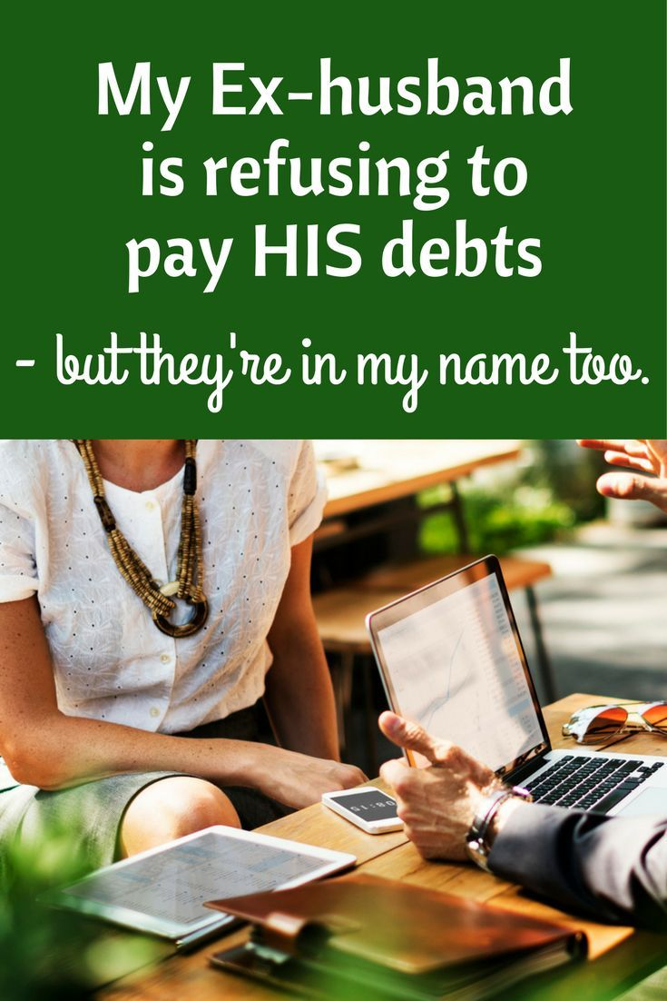 My Ex Husband Is Refusing To Pay His Debts But They Re In My Name Too Ex Husbands Personal Finance Debt