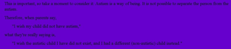 "This is important, so take a moment to consider it: #Autism is a way of being. It is not possible to separate the person from the autism.    Therefore, when parents say,    ""I wish my child did not have autism,""  what they're really saying is,  ""I wish the #autistic child I have did not exist, and I had a different (non-autistic) child instead."""