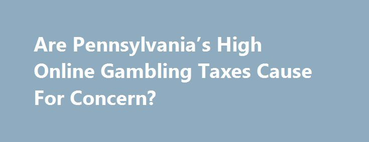 Are Pennsylvania's High Online Gambling Taxes Cause For Concern? http://casino4uk.com/2017/11/17/are-pennsylvanias-high-online-gambling-taxes-cause-for-concern/  The online gambling community is still astir with the recent news of Pennsylvania's legalization of online gambling. However, there are some concerns ...The post Are Pennsylvania's High <b>Online Gambling</b> Taxes Cause For Concern? appeared first on Casino4uk.com.