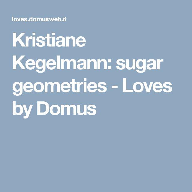 Kristiane Kegelmann: sugar geometries - Loves by Domus