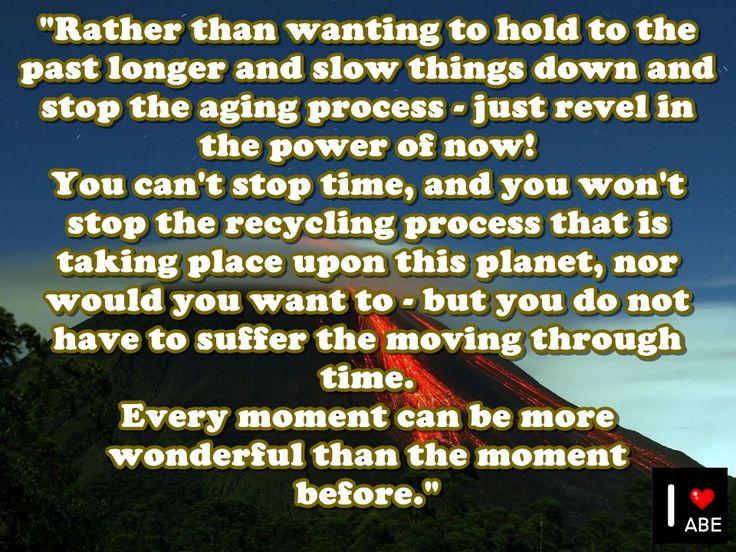 ¡En lugar de querer mantener el pasado por más tiempo y hacer las cosas más lentas y detener el proceso de envejecimiento - simplemente deleitate con el poder del ahora!  No puedes detener el tiempo, y no se detendrá el proceso de reciclaje que está teniendo lugar en este planeta, ni lo querrías - pero no tienes que sufrir el movimiento a través del tiempo.  Cada momento puede ser más maravilloso que el momento anterior.
