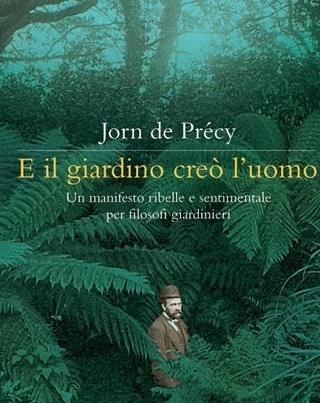 """Jorn de Précy, """"E il giardino creò l'uomo. Un manifesto ribelle e sentimentale per filosofi giardinieri"""".  Da mettere sullo scaffale dei libri da leggere!"""