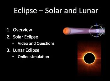 Eclipse - Solar and Lunar - This lesson package includes the lesson, a video worksheet, an eclipse online simulation with questions and a student lesson handout as a word document. The Power Point is fun and applicable with THREE videos embedded into the Power Point. Designed for Middle/Secondary classes but can easily be adapted to fit an Elementary classroom. In order, the lesson covers: - Eclipse overview - Solar eclipse - Video worksheet with answers - Lunar eclipse - Online simulation