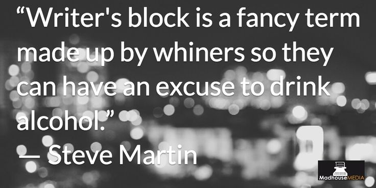 """""""Writers block is a fancy term made up by whiners so they can have an excuse to drink alcohol"""" - Steve Martin"""