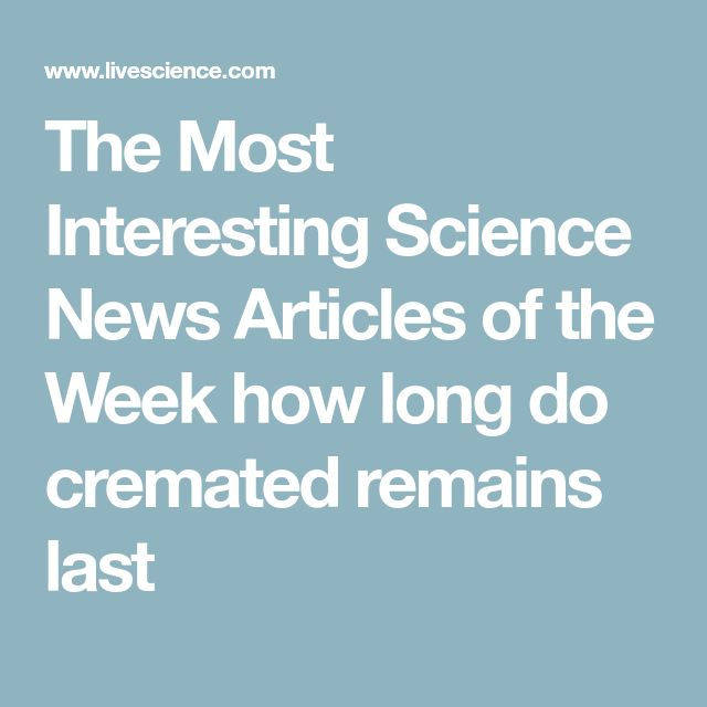 The Most Interesting Science News Articles of the Week how long do cremated remains last