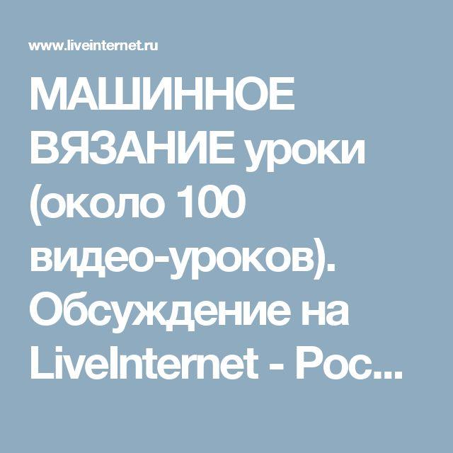 МАШИННОЕ ВЯЗАНИЕ уроки (около 100 видео-уроков). Обсуждение на LiveInternet - Российский Сервис Онлайн-Дневников