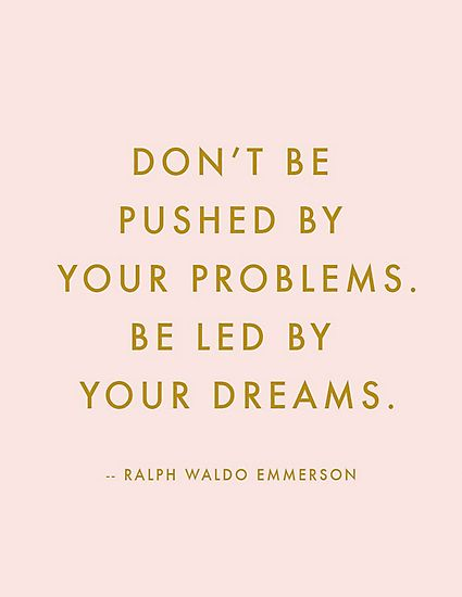 This quote from Ralph Waldo Emmerson: classic reminder to follow our dreams