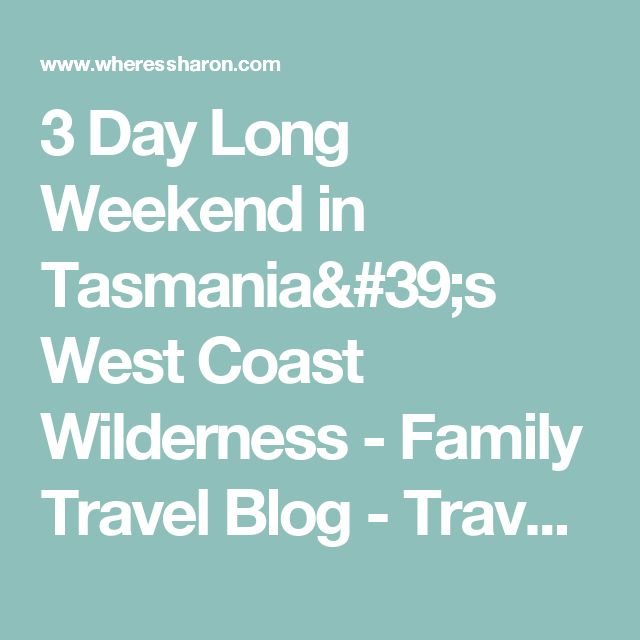 3 Day Long Weekend in Tasmania's West Coast Wilderness - Family Travel Blog - Travel with Kids