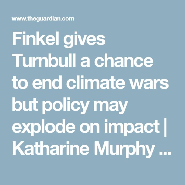 Finkel gives Turnbull a chance to end climate wars but policy may explode on impact | Katharine Murphy | Australia news | The Guardian