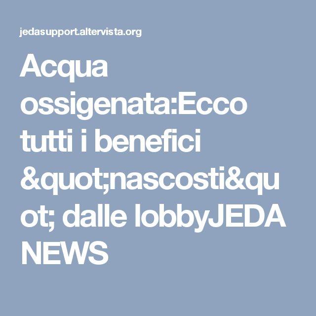 """Acqua ossigenata:Ecco tutti i benefici """"nascosti"""" dalle lobbyJEDA NEWS"""