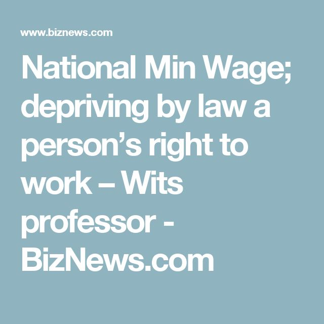 National Min Wage; depriving by law a person's right to work – Wits professor - BizNews.com