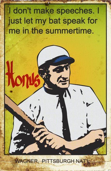 I don't make speeches. I just let my bat speak for me in the summertime ~ Honus Wagner