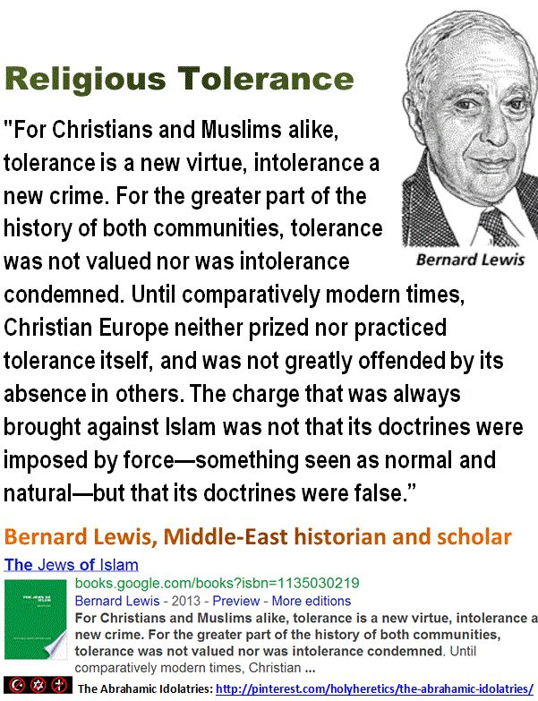 """The Sacred-Abrahamic-dogmas versus the Devil-Inspired-Secularism:    """"For Christians and Muslims alike, tolerance is a new virtue, intolerance a new crime. For the greater part of the history of both communities, tolerance was not valued nor was intolerance condemned. Until comparatively modern times, Christian Europe neither prized nor practiced tolerance itself, and was not greatly offended by its absence in others.""""  Bernard Lewis, Middle-East historian and scholar."""