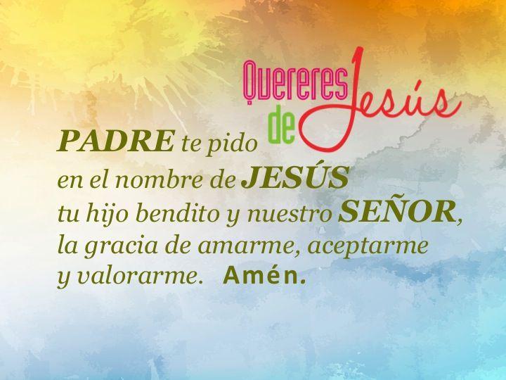 PADRE te pido en el nombre de JESÚS tu hijo bendito y nuestro SEÑOR, la gracia de amarme, aceptarme y valorarme. Amén #QuereresdeJesús