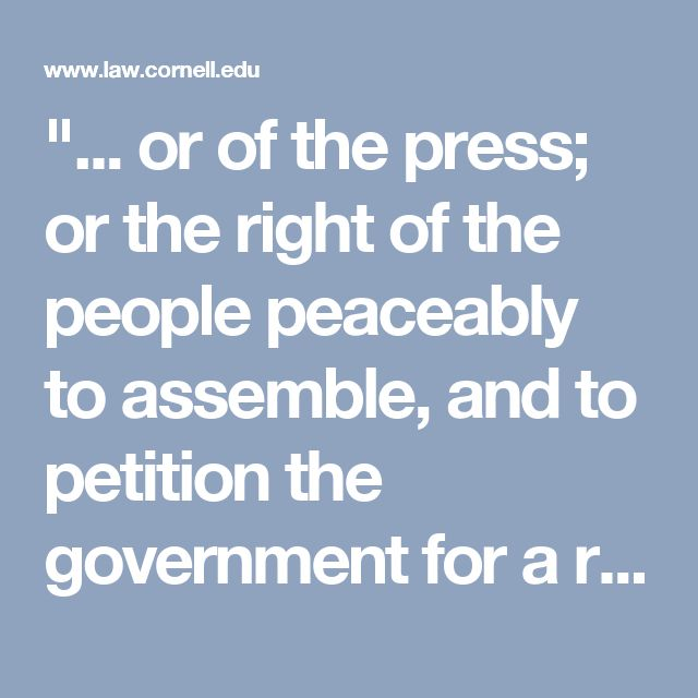 """""""... or of the press; or the right of the people peaceably to assemble, and to petition the government for a redress of grievances."""" The First Amendment to the Constitution of the United States."""
