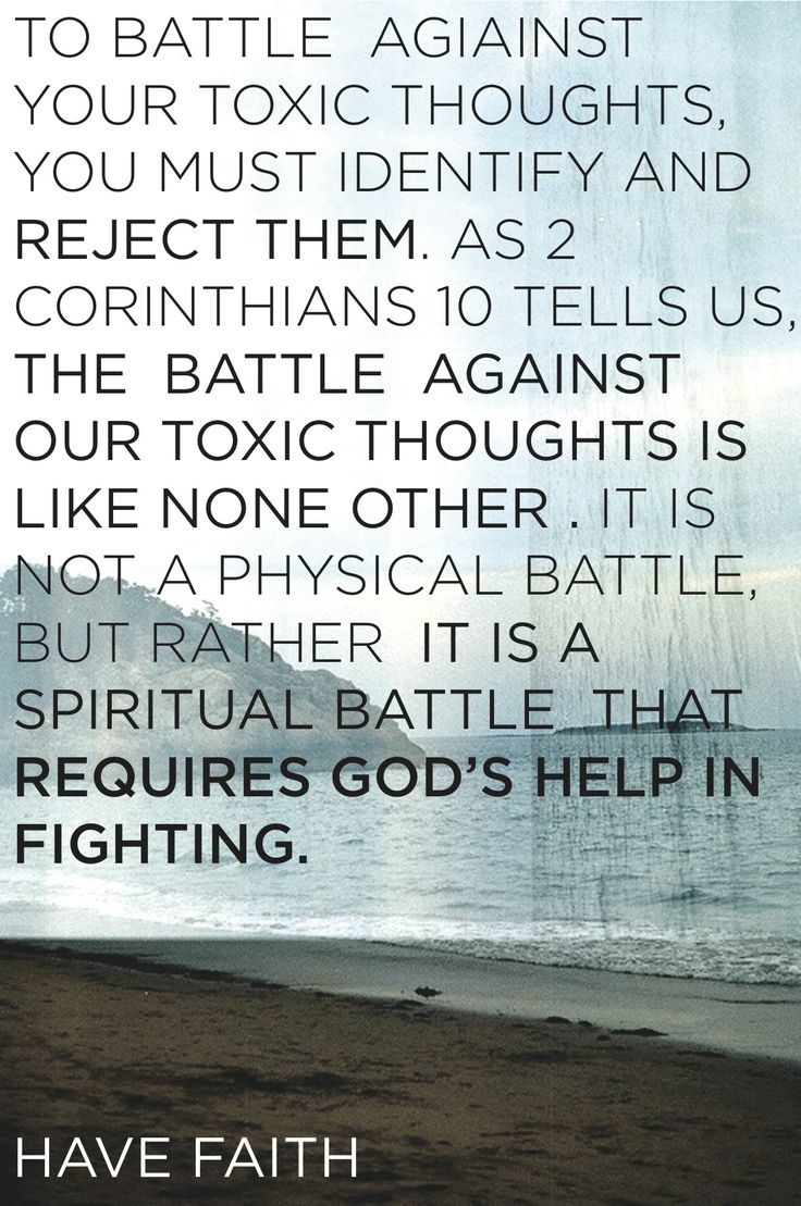 Battle toxic thoughts. Have faith that God will help you win the fight.