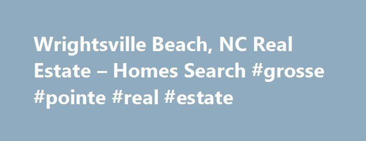 Wrightsville Beach, NC Real Estate – Homes Search #grosse #pointe #real #estate http://realestate.remmont.com/wrightsville-beach-nc-real-estate-homes-search-grosse-pointe-real-estate/  #wrightsville beach real estate # Wrightsville Beach Real Estate Welcome to WrightsvilleBeachNCRealEstate.com, the destination to search all real estate in Wrightsville Beach, North Carolina. Our site allows you to search...The post Wrightsville Beach, NC Real Estate – Homes Search #grosse #pointe #real…