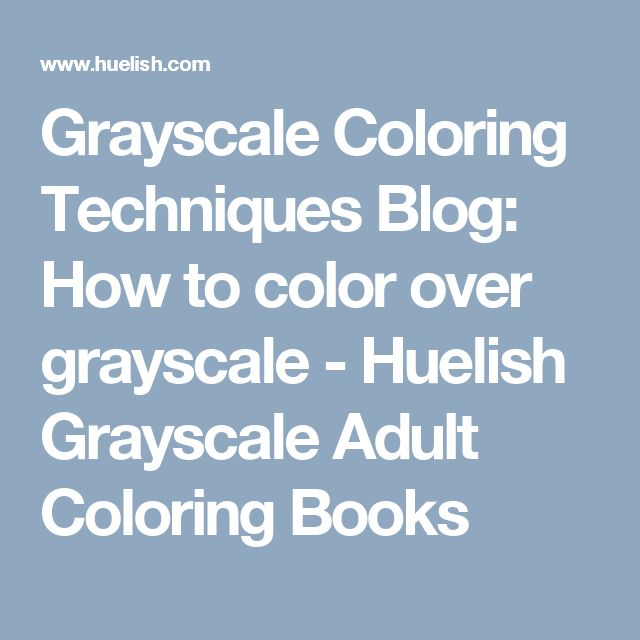 Grayscale Coloring Techniques Blog: How to color over grayscale - Huelish Grayscale Adult Coloring Books