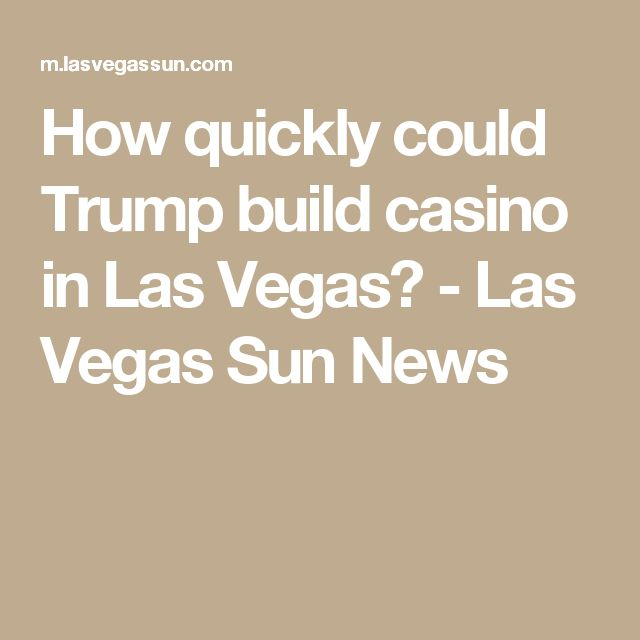 How quickly could Trump build casino in Las Vegas? - Las Vegas Sun News