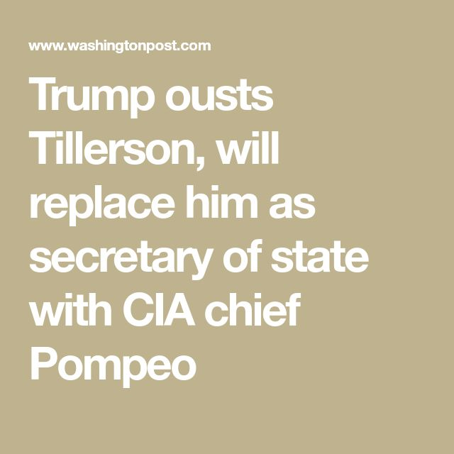 Trump ousts Tillerson, will replace him as secretary of state with CIA chief Pompeo