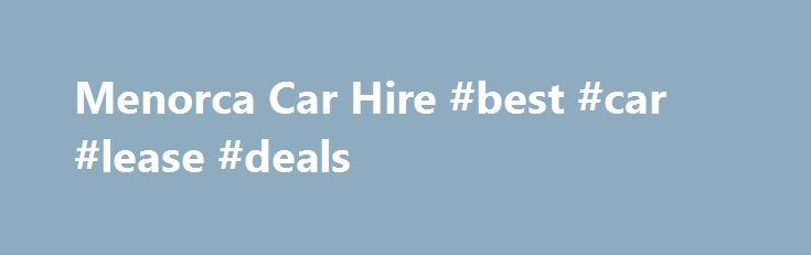 Menorca Car Hire #best #car #lease #deals http://car.remmont.com/menorca-car-hire-best-car-lease-deals/  #menorca car hire # Car hire in Menorca Cicar offers you the widest network of vehicle hire in Menorca, Balearic Islands. Menorca has earned its reputation as a peaceful island perfect for enjoying relaxing and peaceful holidays. Visitors can not only enjoy magnificent beaches in Menorca, but also interesting leisure centres like Minorcan pure breed […]The post Menorca Car Hire #best #car…