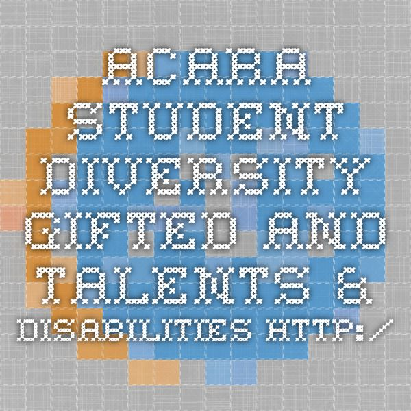 ACARA  Student Diversity - Gifted and talents & disabilities http://www.australiancurriculum.edu.au/StudentDiversity/Student-diversity-advice