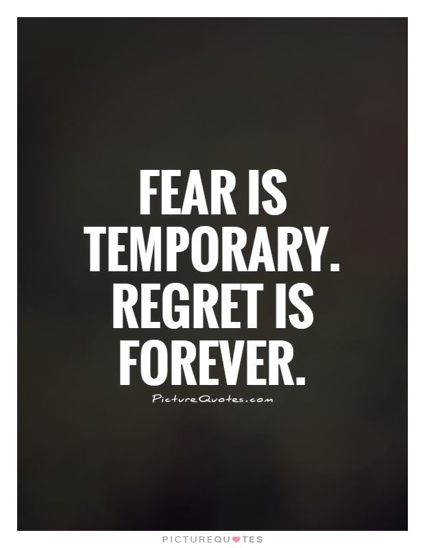Fear is temporary. Regret is forever. Picture Quotes.                                                                                                                                                                                 More