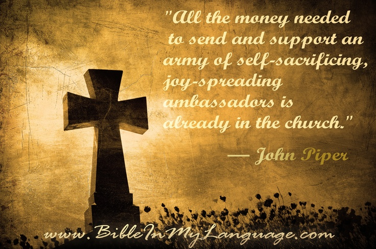 """All the money needed to send and support an army of self-sacrificing, joy-spreading ambassadors is already in the church."" — John Piper / www.bibleinmylanguage.com"