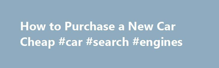 How to Purchase a New Car Cheap #car #search #engines http://car-auto.nef2.com/how-to-purchase-a-new-car-cheap-car-search-engines/  #buy cheap cars # Other People Are Reading Be Informed The more accurate your assessment of the dealer cost, the better prepared you ll be to start negotiating. Start with the dealer invoice, which is the official price the dealership…Continue Reading