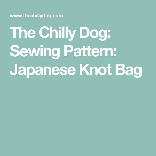 The Chilly Dog: Sewing Pattern: Japanese Knot Bag
