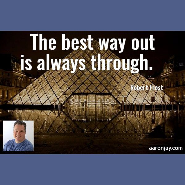 The best way out is always through. -Robert Frost