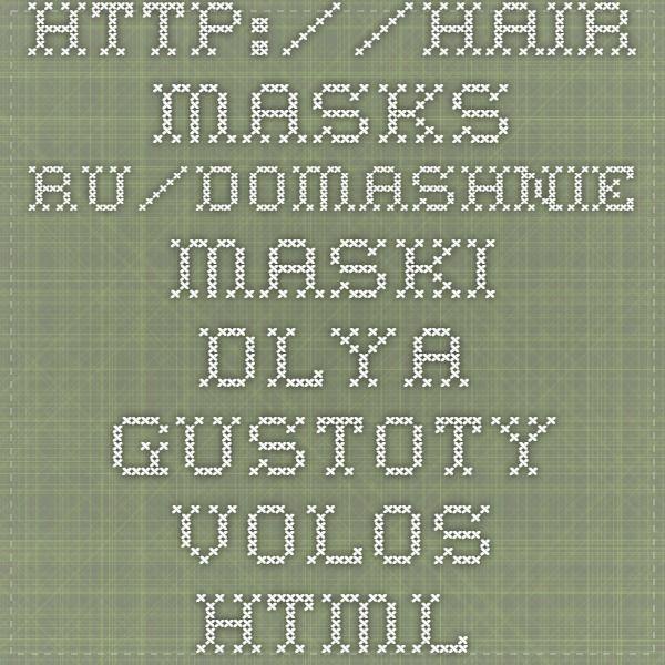 http://hair-masks.ru/domashnie-maski-dlya-gustoty-volos.html
