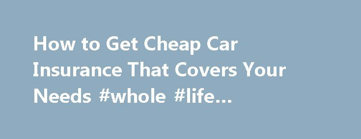 How to Get Cheap Car Insurance That Covers Your Needs #whole #life #insurance #quotes http://insurance.nef2.com/how-to-get-cheap-car-insurance-that-covers-your-needs-whole-life-insurance-quotes/  #cheap auto insurance # How To Get Cheap Car Insurance Your budget demands cheap car insurance but what good is an affordable policy if it doesn t cover all your needs? Fortunately, you can have both great value from reputable... Read more