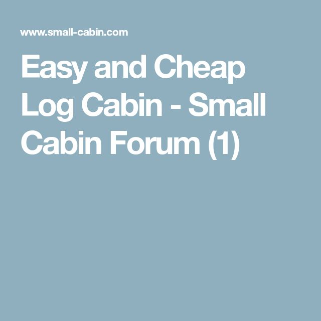 Easy and Cheap Log Cabin - Small Cabin Forum (1)