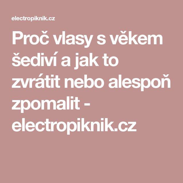 Proč vlasy s věkem šediví a jak to zvrátit nebo alespoň zpomalit - electropiknik.cz