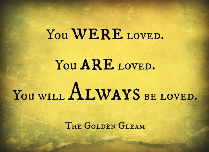 you WERE loved , you ARE loved, you will ALWAYS be loved.