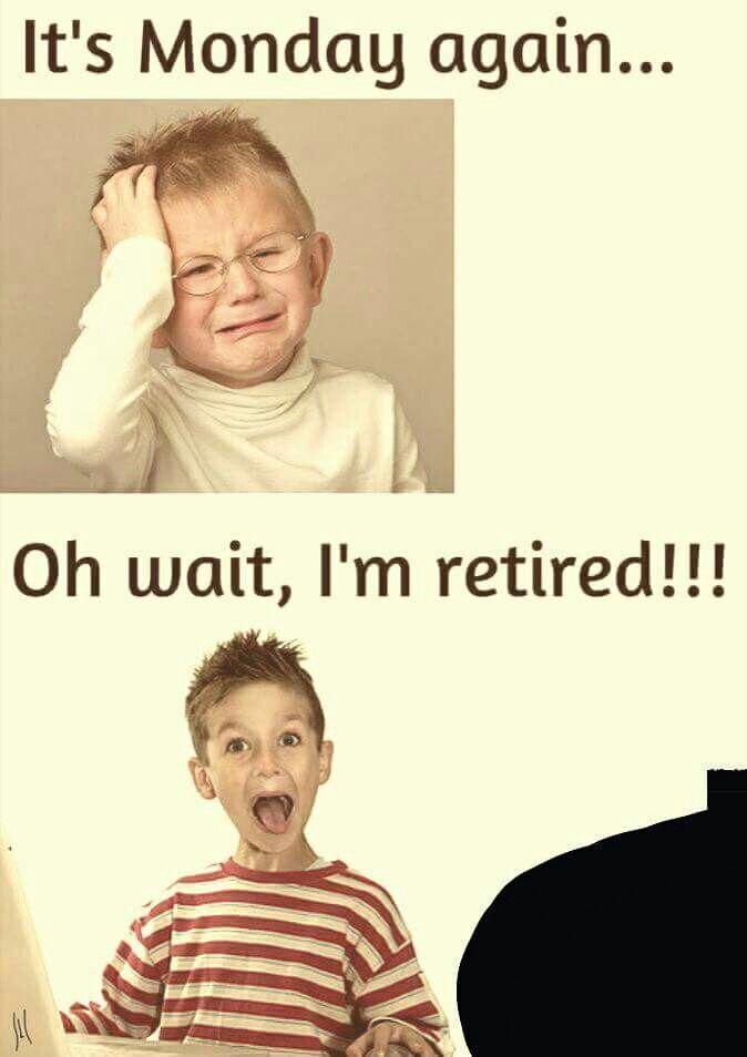 Mondays.  Retirement