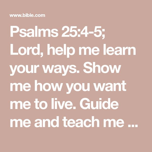 Psalms 25:4-5; Lord, help me learn your ways. Show me how you want me to live.   Guide me and teach me your truths. You are my God, my Savior. You are the one I have been waiting for.
