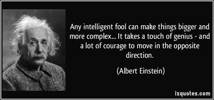 Any intelligent fool can make things bigger and more complex... It takes a touch of genius - and a lot of courage to move in the opposite direction. (Albert Einstein) #quotes #quote #quotations #AlbertEinstein