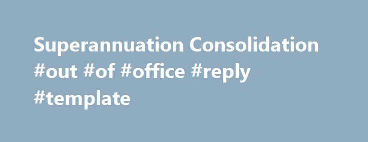 Superannuation Consolidation #out #of #office #reply #template http://reply.remmont.com/superannuation-consolidation-out-of-office-reply-template/  Bring all your super together Send us your Rollover Forms Send your completed form(s) and certified ID(s) to:OnePath Life LimitedReply Paid 5113Sydney NSW 2001 You don't even need to put a stamp on the envelope. We will contact your other funds and, if we have all the relevant details, your super account(s) should be transferred […]