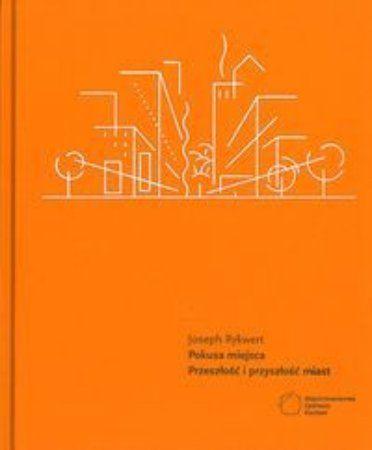 """Joseph Rykwert, """"Pokusa miejsca: przeszłość i przyszłość miast"""", przeł. Tomasz Bieroń, Międzynarodowe Centrum Kultury, Kraków 2013. 405 stron"""