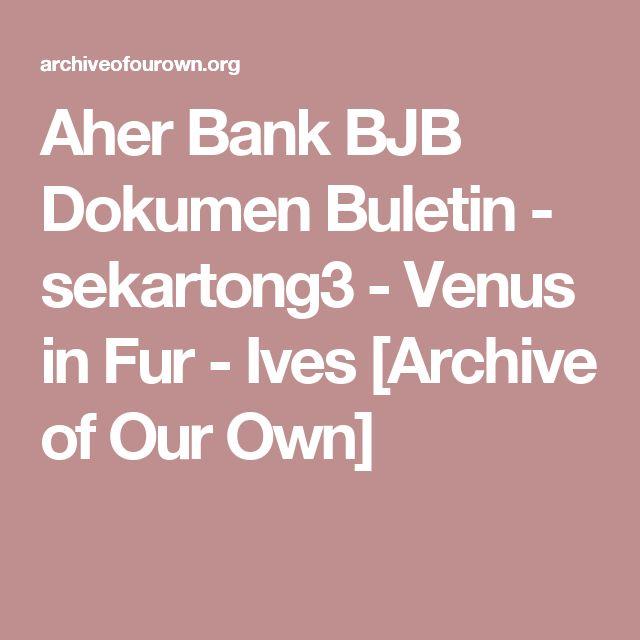 Aher Bank BJB Dokumen Buletin - sekartong3 - Venus in Fur - Ives [Archive of Our Own]