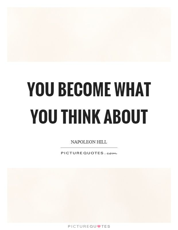 You become what you think about. Napoleon Hill quotes on PictureQuotes.com.