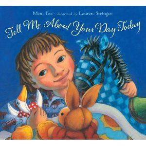 Tell Me About Your Day Today  From bestselling author Mem Fox and award-winning illustrator Lauren Stinger, here is a celebration of imagination, play, friendship, and coziness certain to touch a chord with young children everywhere.